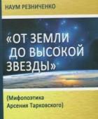 Наум Резниченко. «От земли до высокой звезды»: Мифопоэтика Арсения Тарковского